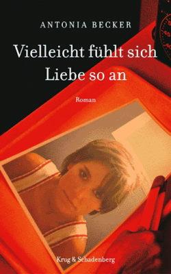 Vielleicht fühlt sich Liebe so an – Roman von Antonia Becker